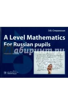A Level Mathematics. For Russian pupils. Учебное пособие - Эльвира Сперанская