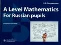Эльвира Сперанская: A Level Mathematics. For Russian pupils. Учебное пособие