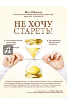 Не хочу стареть! Энциклопедия методов антивозрастной медицины - Инга Фефилова