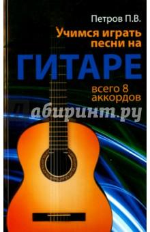 Учимся играть песни на гитаре. Всего 8 аккордов - Павел Петров