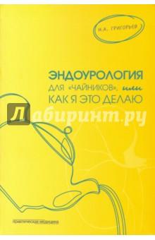 Купить Николай Григорьев: Эндоурология для чайников , или Как я это делаю ISBN: 978-5-98811-368-3