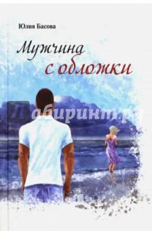 Купить Юлия Басова: Мужчина с обложки ISBN: 978-5-903162-79-6