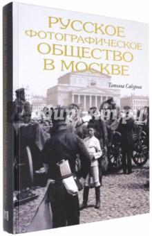Русское фотографическое общество в Москве. 1894 - 1930 - Татьяна Сабурова