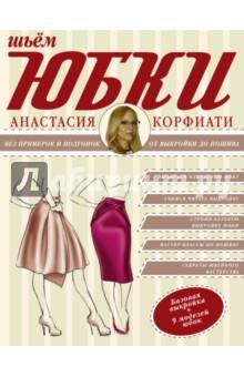 Шьем юбки без примерок и подгонок - Анастасия Корфиати