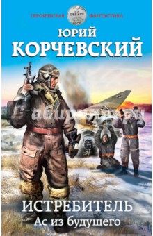 Купить Юрий Корчевский: Истребитель. Ас из будущего ISBN: 978-5-699-83888-2