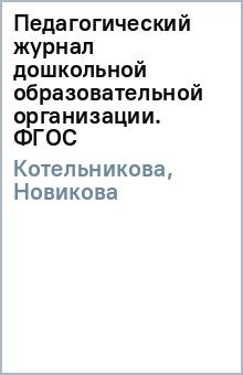 Педагогический журнал дошкольной образовательной организации. ФГОС - Котельникова, Новикова