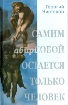 Самим собой остается только человек. Беседы по истории культуры и цивилизации - Георгий Чистяков