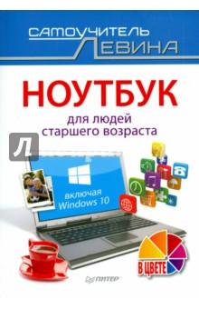 Ноутбук для людей старшего возраста. Включая Windows 10 - Александр Левин