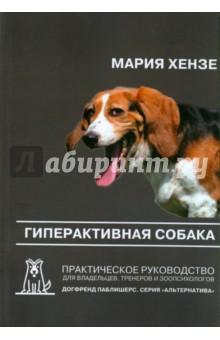 Гиперактивная собака. Практическое руководство для владельцев, тренеров и зоопсихологов - Мария Хензе