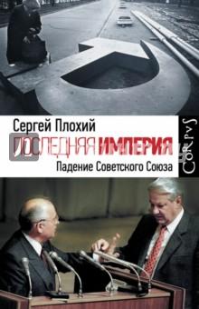 Последняя империя. Падение Советского Союза - Сергей Плохий