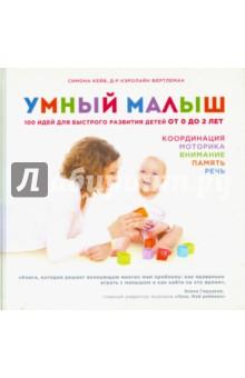 Купить Кейв, Фертлеман: Умный малыш. 100 идей для быстрого развития детей от 0 до 2 лет ISBN: 978-5-699-83572-0