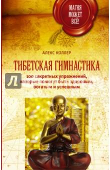 Купить Алекс Коллер: Тибетская гимнастика. 100 секретных упражнений, которые помогут быть здоровым, богатым и успешным ISBN: 978-5-17-094087-5
