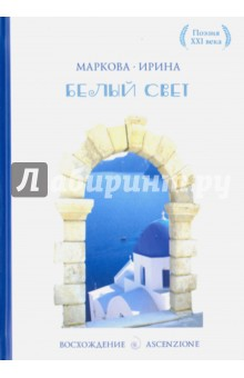 Купить Ирина Маркова: Белый свет. Сборник стихотворений. Лирика ISBN: 978-5-386-08891-0