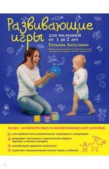 Купить Татьяна Аптулаева: Развивающие игры для малышей от 1 до 2 лет ISBN: 978-5-699-84035-9