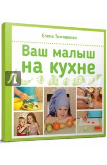 Елена Тимошенко: Ваш малыш на кухне ISBN: 978-5-9906767-1-8  - купить со скидкой