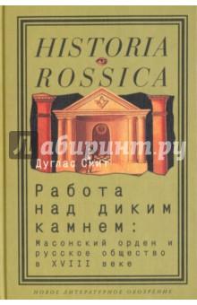 Работа над диким камнем. Масонство и общество в России XVIII века - Дуглас Смит