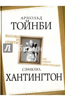 Купить Тойнби, Хантингтон: Вызовы и ответы. Как гибнут цивилизации ISBN: 978-5-906817-86-0