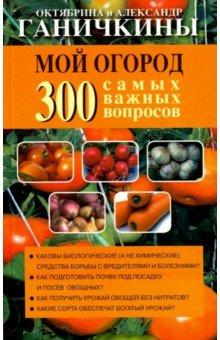 Купить Ганичкина, Ганичкин: Мой огород. 300 самых важных вопросов ISBN: 978-5-4451-0484-1