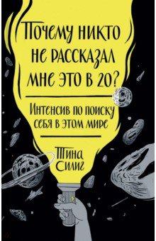 Купить Тина Силиг: Почему никто не рассказал мне это в 20? Интенсив по поиску себя в этом мире ISBN: 978-5-00057-858-2