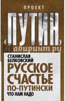 Купить Станислав Белковский: Русское счастье по-путински. Что нам надо ISBN: 978-5-906817-33-4