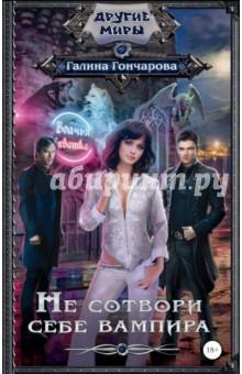 Купить Галина Гончарова: Не сотвори себе вампира ISBN: 978-5-17-095441-4