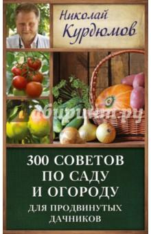 300 советов по саду и огороду для продвинутых дачников - Николай Курдюмов