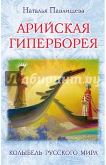 Арийская Гиперборея. Колыбель Русского Мира - Наталья Павлищева