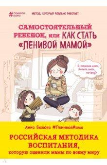 Купить Анна Быкова: Самостоятельный ребенок, или Как стать ленивой мамой ISBN: 978-5-699-88268-7