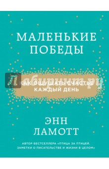 Купить Энн Ламотт: Маленькие победы. Как ощущать счастье каждый день ISBN: 978-5-699-87414-9