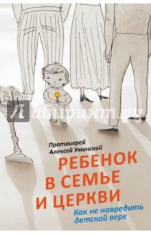 Купить Алексей Протоиерей: Ребенок в семье и Церкви. Как не навредить детской вере ISBN: 978-5-91761-558-5