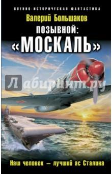 Купить Валерий Большаков: Позывной. «Москаль». Наш человек–лучший ас Сталина ISBN: 978-5-699-88743-9