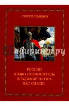 Купить Сергей Семенов: России низко поклонитесь: Владимир Путин Вас спасет ISBN: 978-5-9973-3607-3
