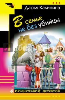 Купить Дарья Калинина: В семье не без убийцы ISBN: 978-5-699-88816-0
