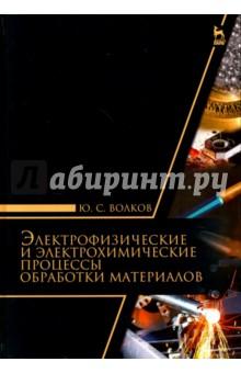 Купить Юрий Волков: Электрофизические и электромеханические процессы обработки материалов. Учебное пособие ISBN: 978-5-8114-2174-9