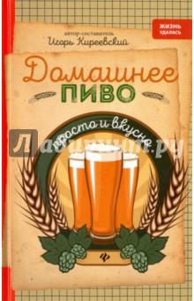 Домашнее пиво. Просто и вкусно - Игорь Киреевский