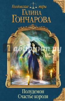 Купить Галина Гончарова: Полудемон. Счастье короля ISBN: 978-5-699-89907-4