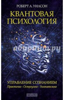 Квантовая психология. Управление сознанием. Практично, остроумно, увлекательно - Роберт Уилсон