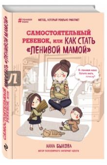 Самостоятельный ребенок, или Как стать ленивой мамой (с автографом) - Анна Быкова