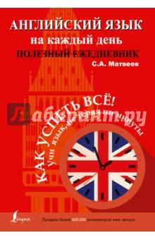 Купить Сергей Матвеев: Английский язык на каждый день. Полезный ежедневник ISBN: 978-5-17-095269-4