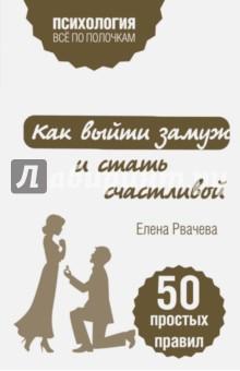 Купить Елена Рвачева: Как выйти замуж и стать счастливой. 50 простых правил ISBN: 978-5-699-89499-4