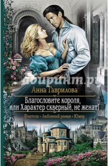 Благословите короля, или Характер скверный, не женат! - Анна Гаврилова
