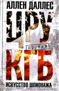 Аллен Даллес: ЦРУ против КГБ. Искусство шпионажа