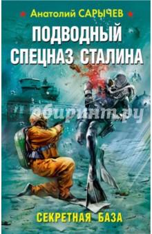 Подводный Спецназ Сталина. Секретная база - Анатолий Сарычев