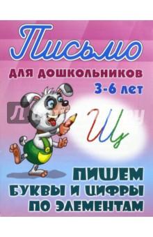 Купить Пишем буквы и цифры по элементам. 3-6 лет ISBN: 978-985-17-1162-4