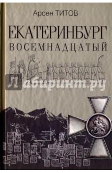Купить Арсен Титов: Екатеринбург Восемнадцатый ISBN: 978-5-09-045535-0