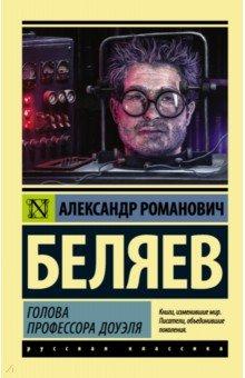 Купить Александр Беляев: Голова профессора Доуэля ISBN: 978-5-17-099267-6