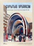 Скрытый урбанизм. Архитектура и дизайн Московского метро. 19352015