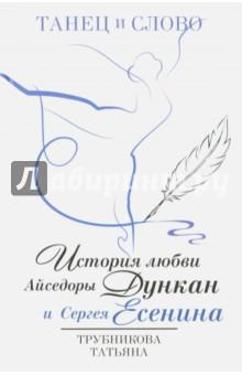 Танец и слово. История любви А.Дункан и С.Есенина - Татьяна Трубникова
