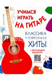 Учимся играть на гитаре. Классика и современные хиты (+ обучающий аудиокурс) - Дмитрий Агеев