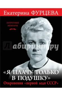 Я плачу только в подушку. Откровения первой леди СССР - Екатерина Фурцева